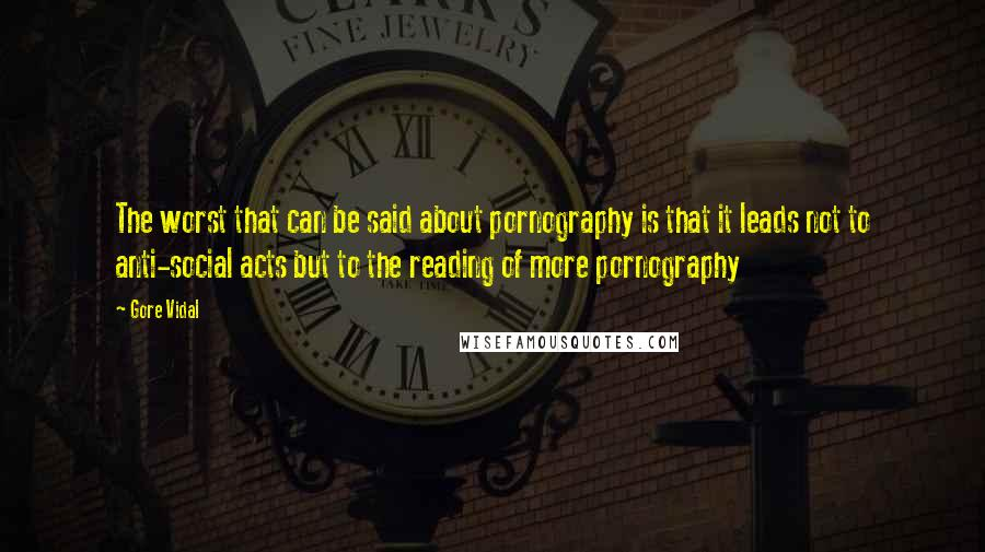 Gore Vidal quotes: The worst that can be said about pornography is that it leads not to anti-social acts but to the reading of more pornography