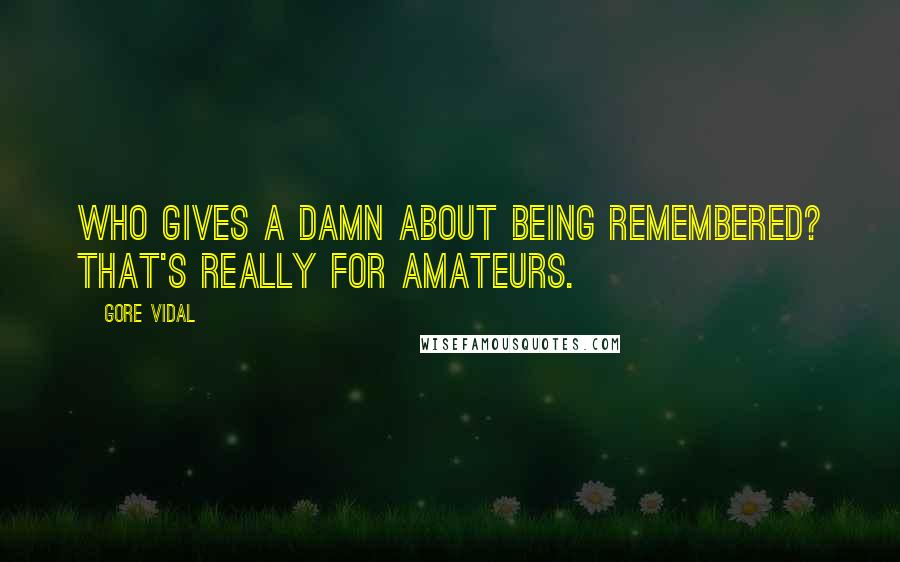 Gore Vidal quotes: Who gives a damn about being remembered? That's really for amateurs.