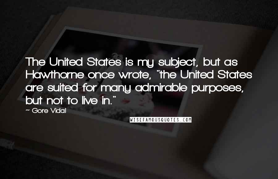 """Gore Vidal quotes: The United States is my subject, but as Hawthorne once wrote, """"the United States are suited for many admirable purposes, but not to live in."""""""