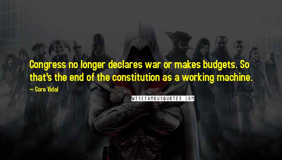 Gore Vidal quotes: Congress no longer declares war or makes budgets. So that's the end of the constitution as a working machine.