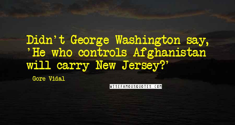 Gore Vidal quotes: Didn't George Washington say, 'He who controls Afghanistan will carry New Jersey?'