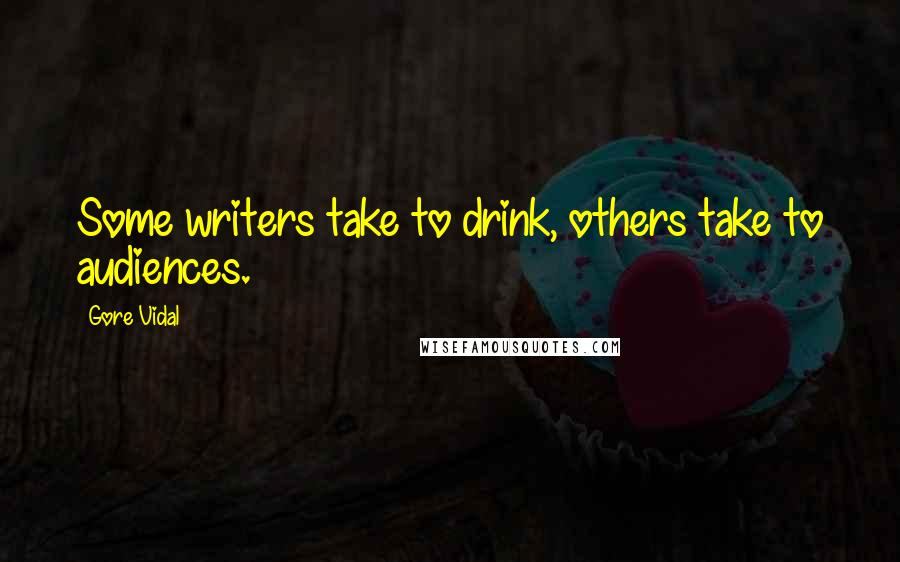 Gore Vidal quotes: Some writers take to drink, others take to audiences.