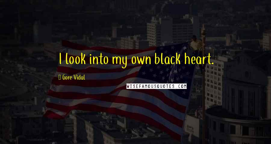 Gore Vidal quotes: I look into my own black heart.