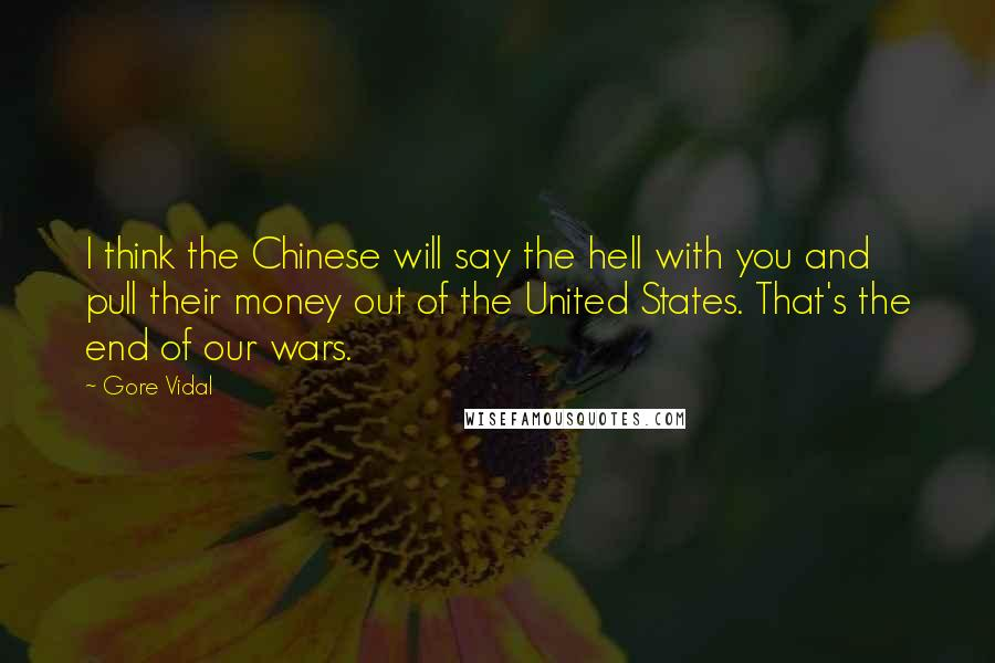 Gore Vidal quotes: I think the Chinese will say the hell with you and pull their money out of the United States. That's the end of our wars.
