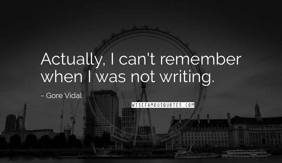 Gore Vidal quotes: Actually, I can't remember when I was not writing.