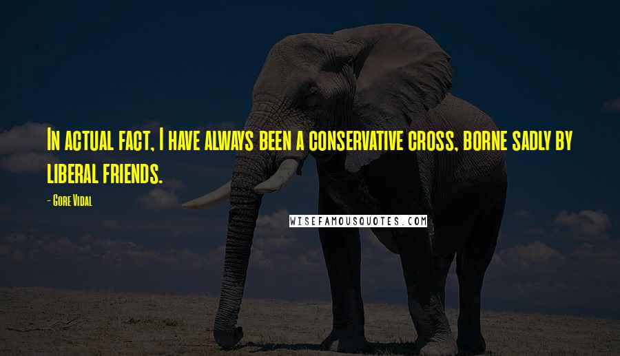 Gore Vidal quotes: In actual fact, I have always been a conservative cross, borne sadly by liberal friends.