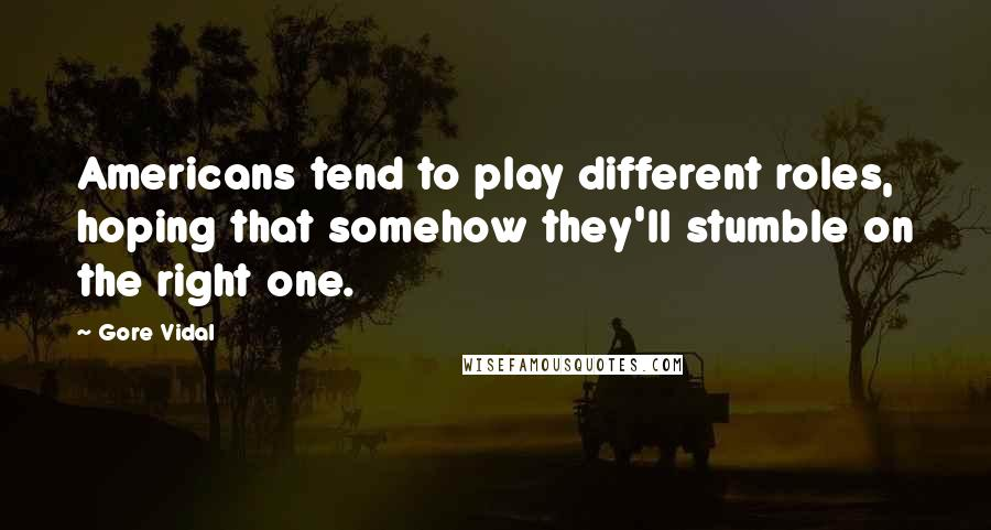 Gore Vidal quotes: Americans tend to play different roles, hoping that somehow they'll stumble on the right one.