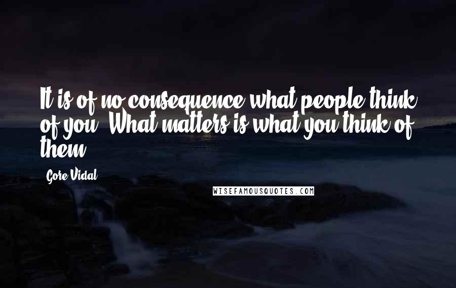 Gore Vidal quotes: It is of no consequence what people think of you. What matters is what you think of them.