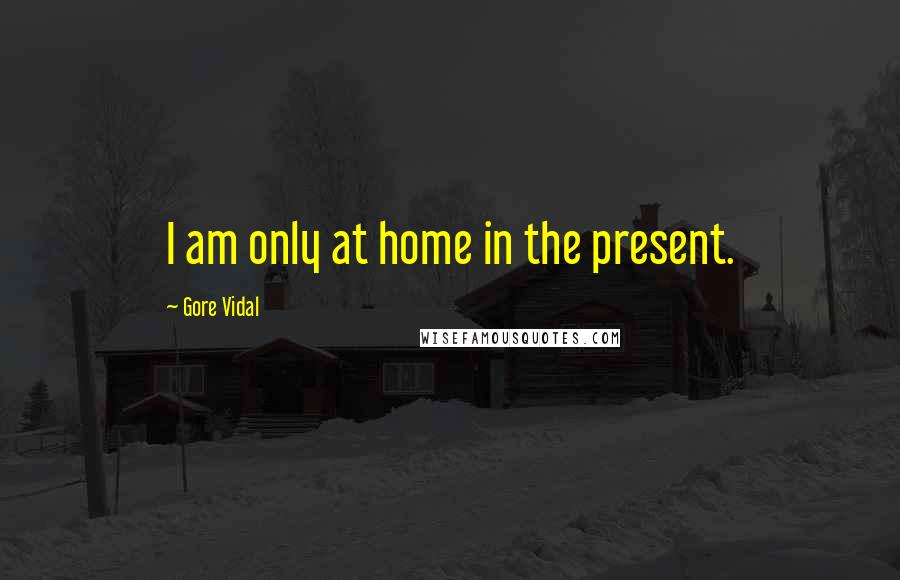 Gore Vidal quotes: I am only at home in the present.