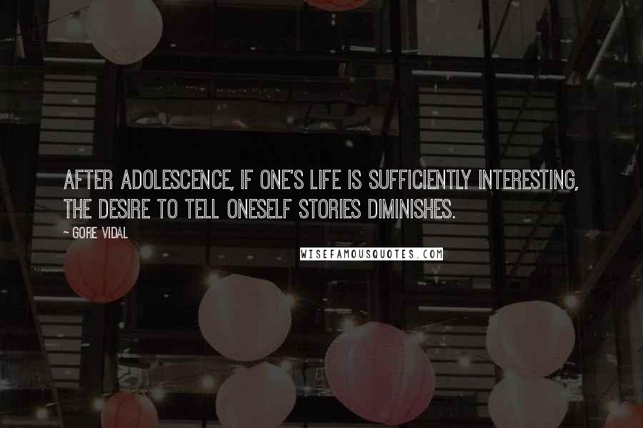 Gore Vidal quotes: After adolescence, if one's life is sufficiently interesting, the desire to tell oneself stories diminishes.