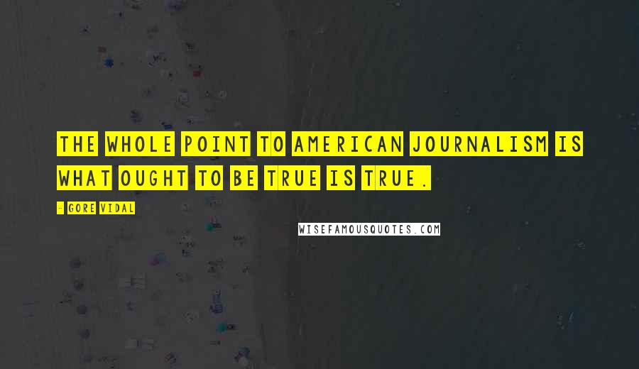 Gore Vidal quotes: The whole point to American journalism is what ought to be true is true.