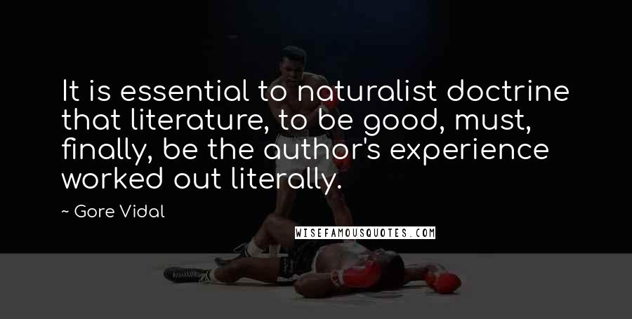 Gore Vidal quotes: It is essential to naturalist doctrine that literature, to be good, must, finally, be the author's experience worked out literally.