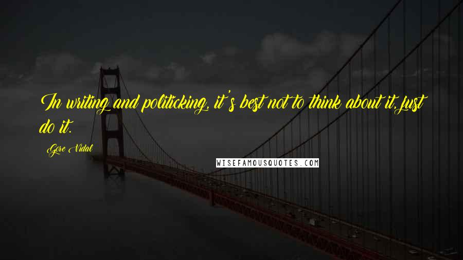 Gore Vidal quotes: In writing and politicking, it's best not to think about it, just do it.