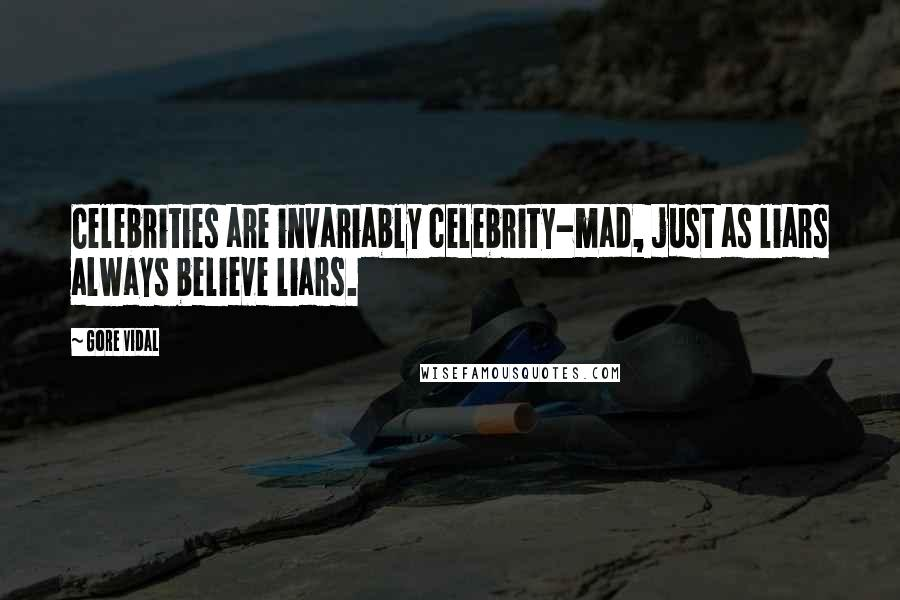 Gore Vidal quotes: Celebrities are invariably celebrity-mad, just as liars always believe liars.