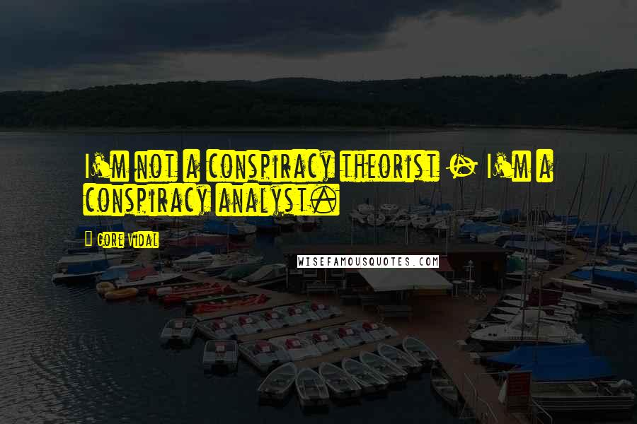 Gore Vidal quotes: I'm not a conspiracy theorist - I'm a conspiracy analyst.