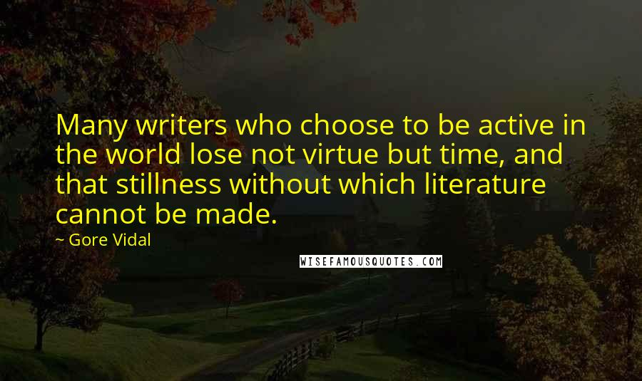 Gore Vidal quotes: Many writers who choose to be active in the world lose not virtue but time, and that stillness without which literature cannot be made.