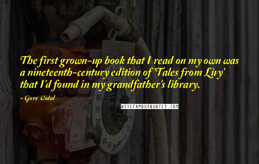 Gore Vidal quotes: The first grown-up book that I read on my own was a nineteenth-century edition of 'Tales from Livy' that I'd found in my grandfather's library.