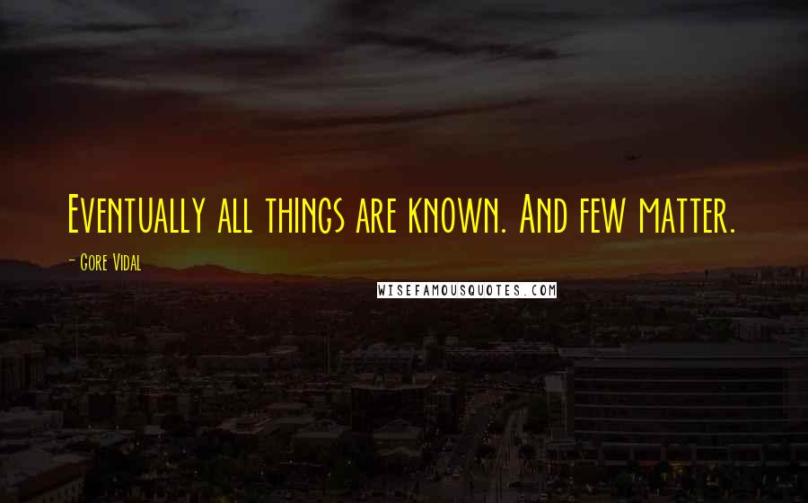 Gore Vidal quotes: Eventually all things are known. And few matter.