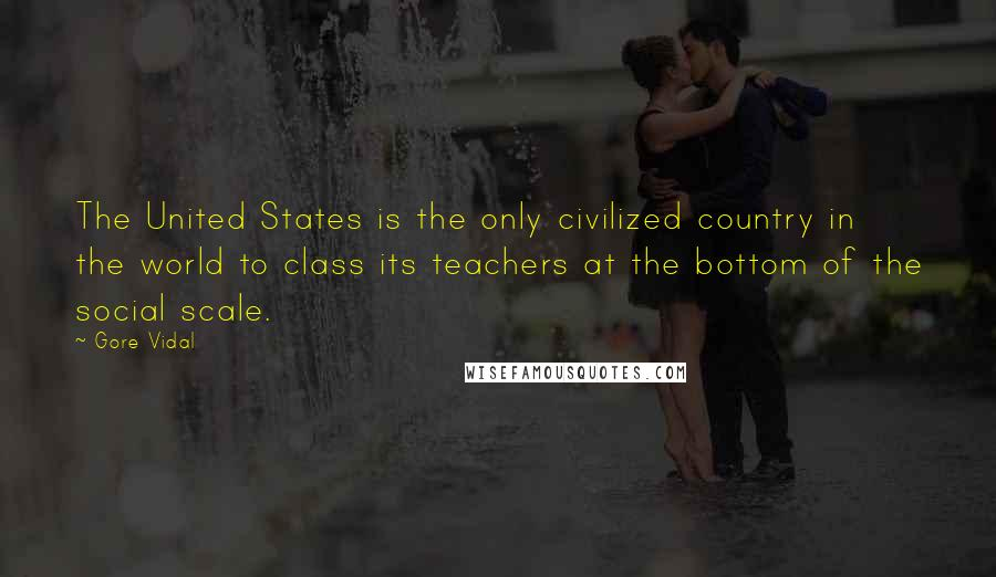 Gore Vidal quotes: The United States is the only civilized country in the world to class its teachers at the bottom of the social scale.
