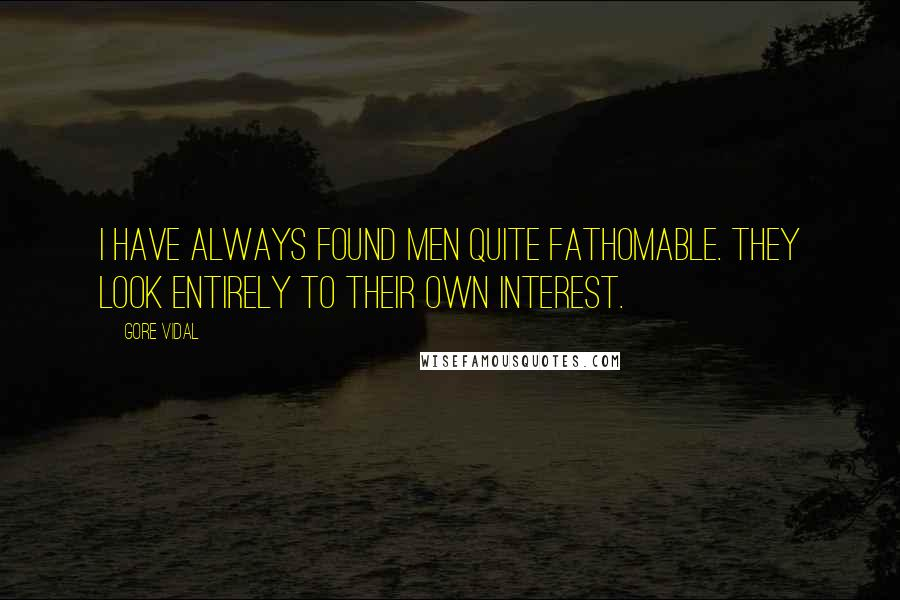 Gore Vidal quotes: I have always found men quite fathomable. They look entirely to their own interest.