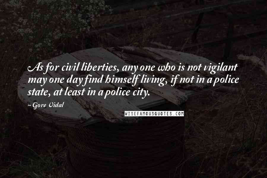 Gore Vidal quotes: As for civil liberties, any one who is not vigilant may one day find himself living, if not in a police state, at least in a police city.