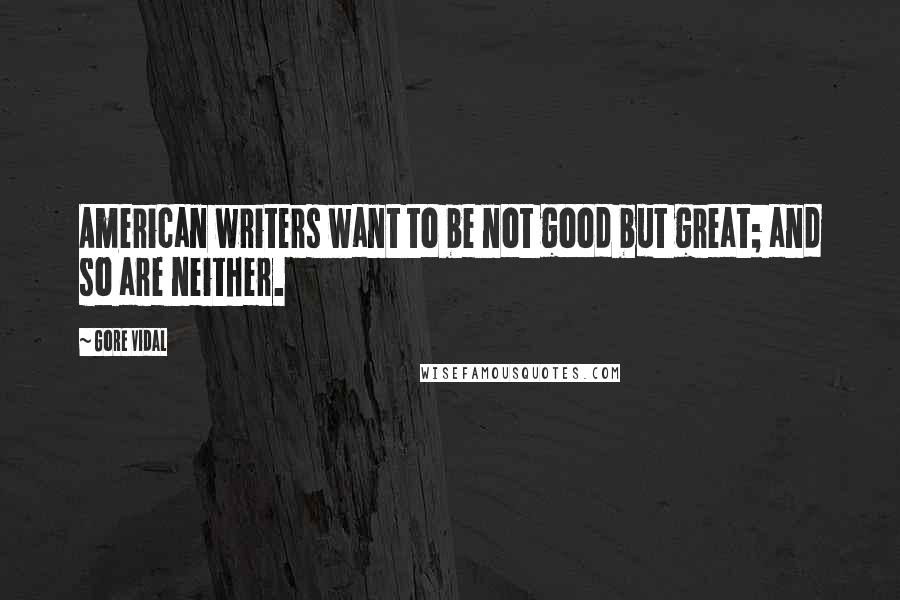 Gore Vidal quotes: American writers want to be not good but great; and so are neither.
