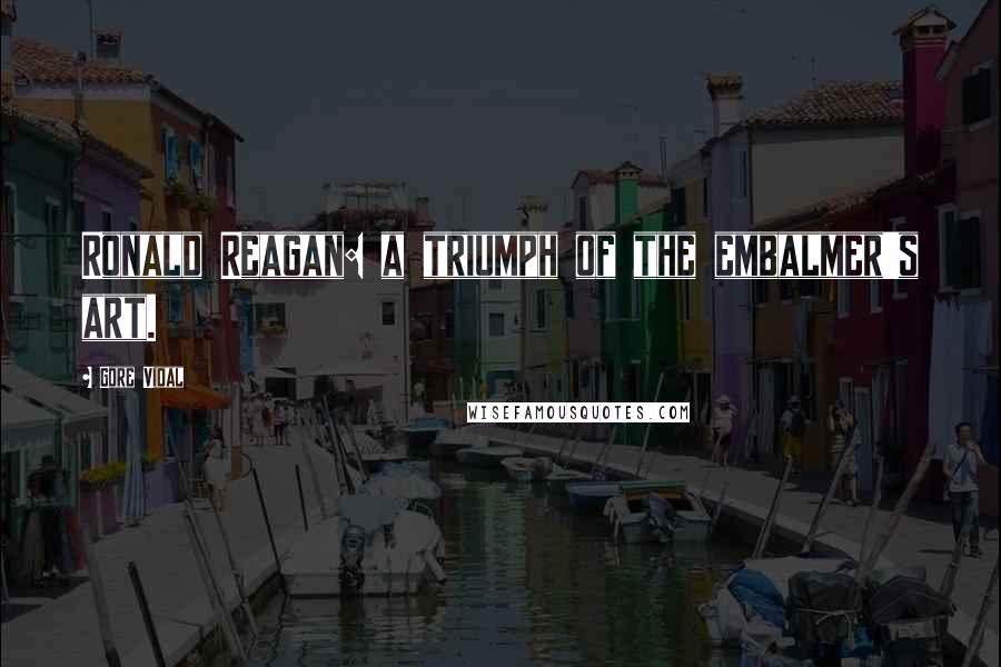 Gore Vidal quotes: Ronald Reagan: a triumph of the embalmer's art.