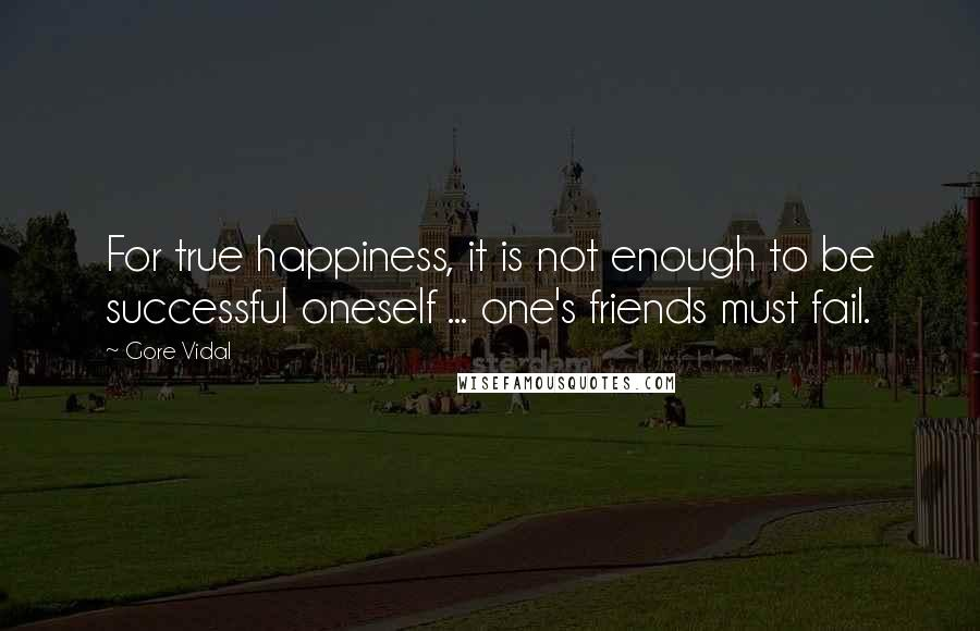 Gore Vidal quotes: For true happiness, it is not enough to be successful oneself ... one's friends must fail.