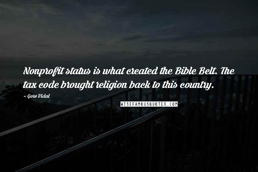 Gore Vidal quotes: Nonprofit status is what created the Bible Belt. The tax code brought religion back to this country.