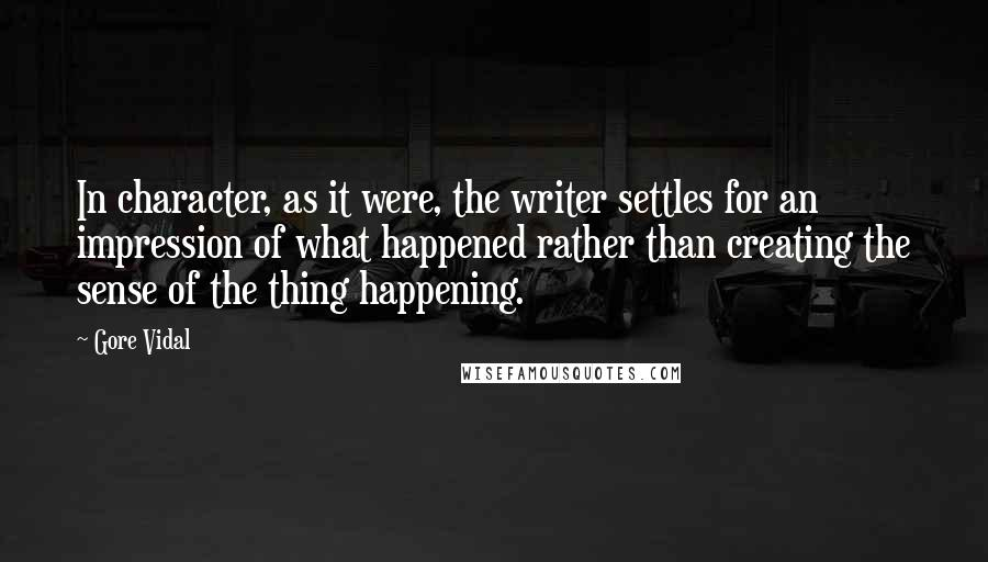 Gore Vidal quotes: In character, as it were, the writer settles for an impression of what happened rather than creating the sense of the thing happening.