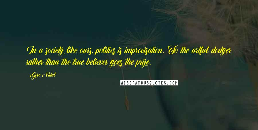 Gore Vidal quotes: In a society like ours, politics is improvisation. To the artful dodger rather than the true believer goes the prize.