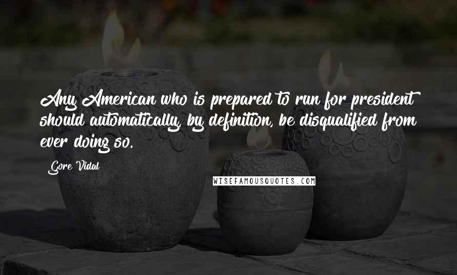 Gore Vidal quotes: Any American who is prepared to run for president should automatically, by definition, be disqualified from ever doing so.