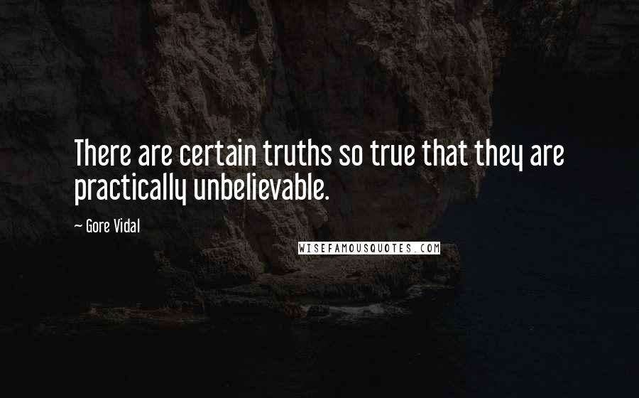 Gore Vidal quotes: There are certain truths so true that they are practically unbelievable.