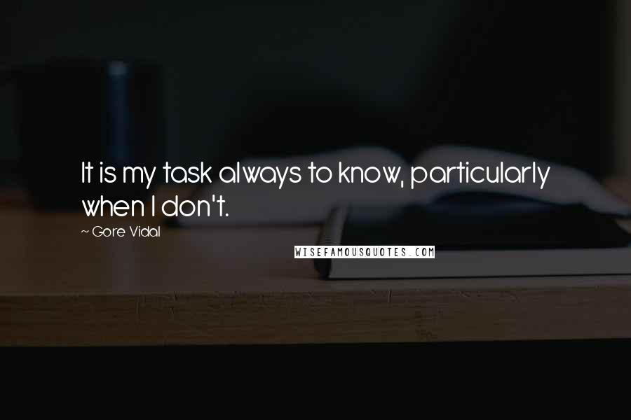 Gore Vidal quotes: It is my task always to know, particularly when I don't.