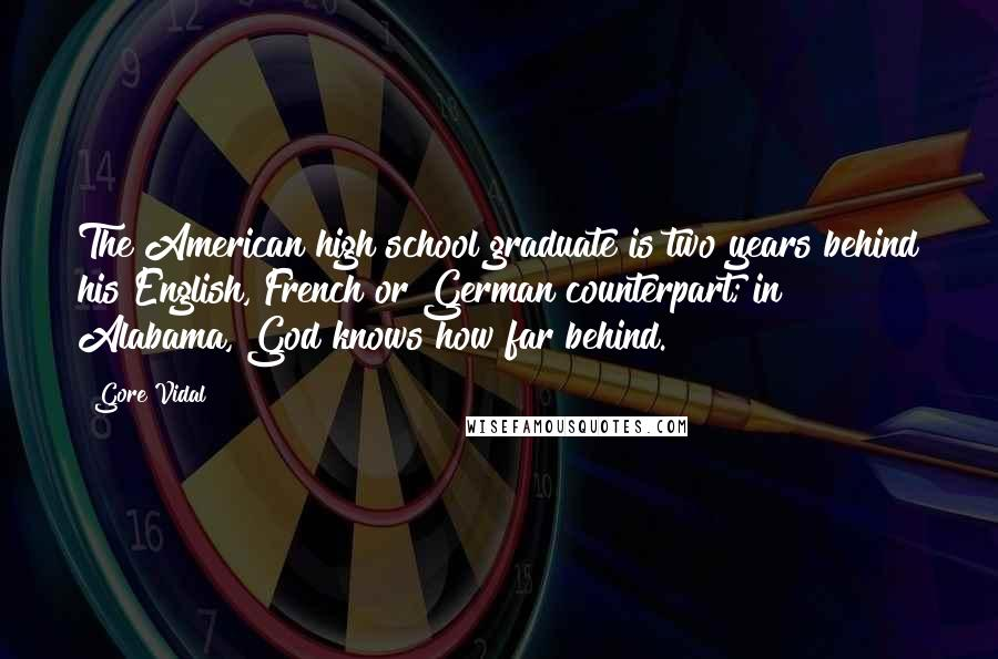 Gore Vidal quotes: The American high school graduate is two years behind his English, French or German counterpart; in Alabama, God knows how far behind.