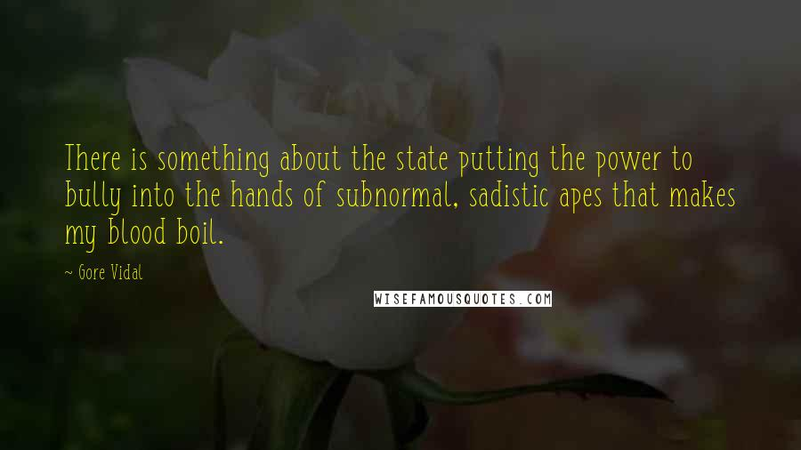 Gore Vidal quotes: There is something about the state putting the power to bully into the hands of subnormal, sadistic apes that makes my blood boil.