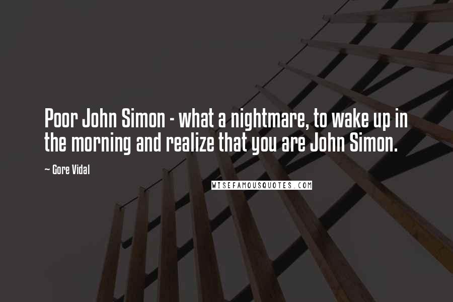 Gore Vidal quotes: Poor John Simon - what a nightmare, to wake up in the morning and realize that you are John Simon.