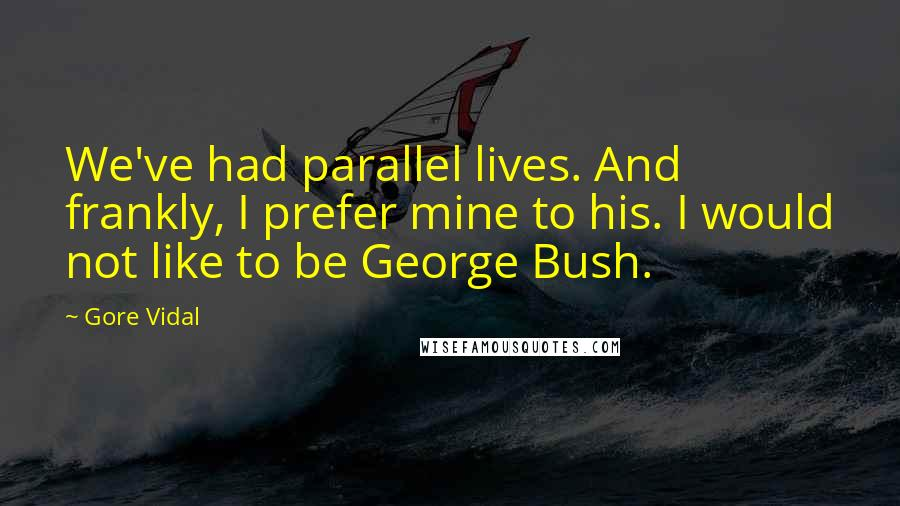 Gore Vidal quotes: We've had parallel lives. And frankly, I prefer mine to his. I would not like to be George Bush.
