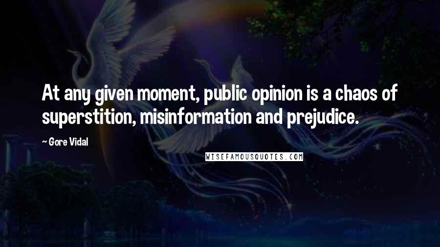 Gore Vidal quotes: At any given moment, public opinion is a chaos of superstition, misinformation and prejudice.