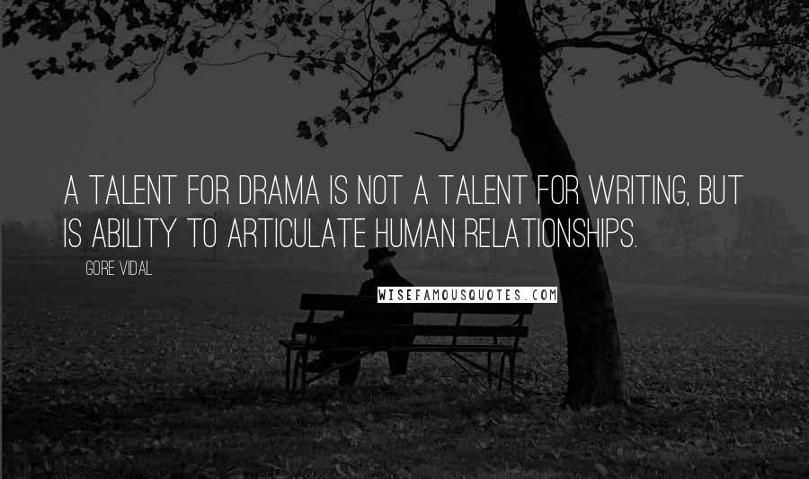 Gore Vidal quotes: A talent for drama is not a talent for writing, but is ability to articulate human relationships.
