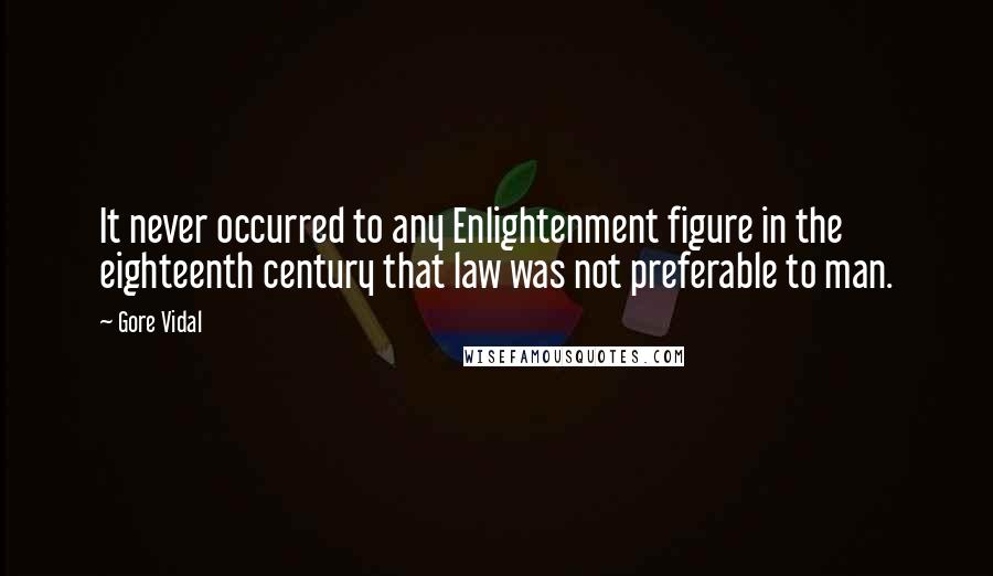 Gore Vidal quotes: It never occurred to any Enlightenment figure in the eighteenth century that law was not preferable to man.