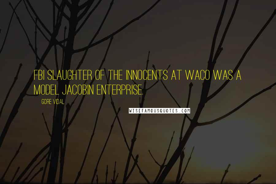 Gore Vidal quotes: FBI slaughter of the innocents at Waco was a model Jacobin enterprise.