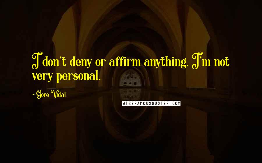 Gore Vidal quotes: I don't deny or affirm anything. I'm not very personal.