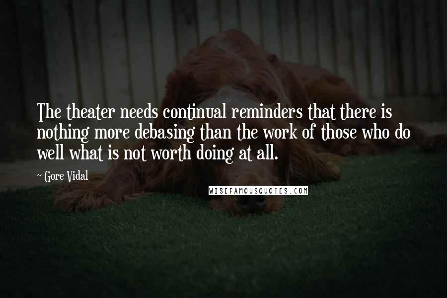 Gore Vidal quotes: The theater needs continual reminders that there is nothing more debasing than the work of those who do well what is not worth doing at all.