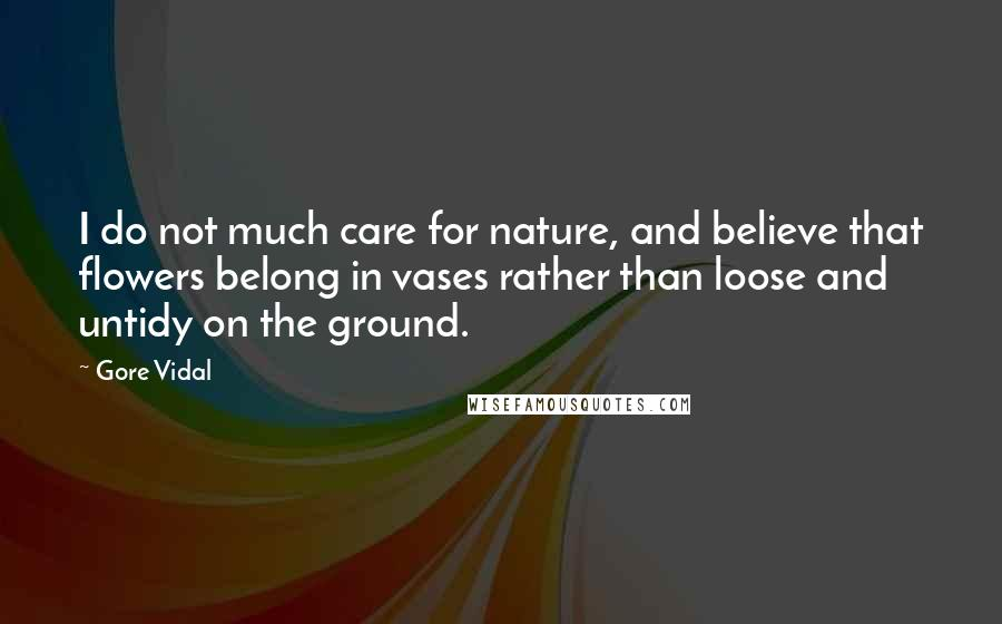 Gore Vidal quotes: I do not much care for nature, and believe that flowers belong in vases rather than loose and untidy on the ground.