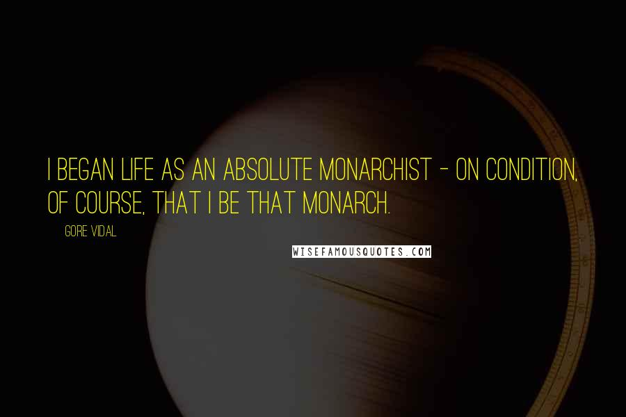 Gore Vidal quotes: I began life as an absolute monarchist - on condition, of course, that I be that monarch.