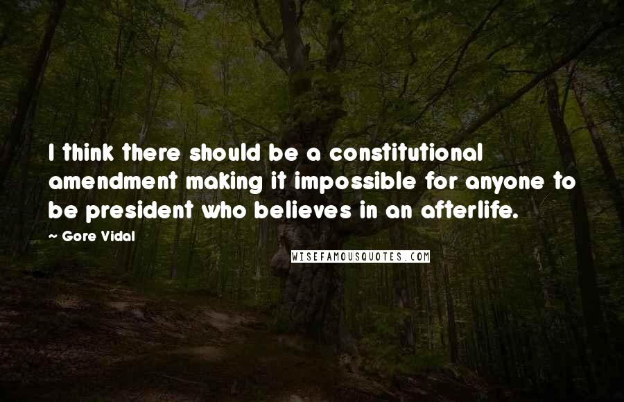 Gore Vidal quotes: I think there should be a constitutional amendment making it impossible for anyone to be president who believes in an afterlife.