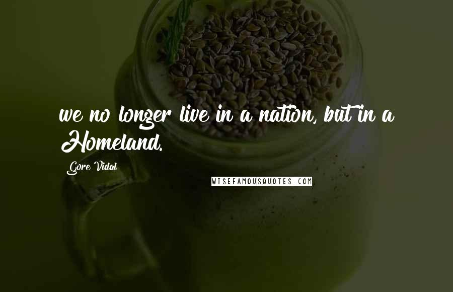 Gore Vidal quotes: we no longer live in a nation, but in a Homeland.