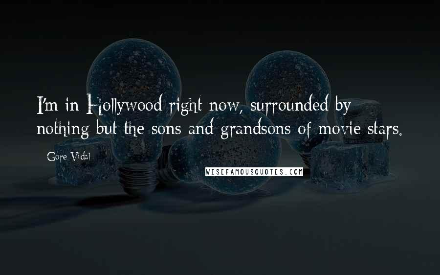 Gore Vidal quotes: I'm in Hollywood right now, surrounded by nothing but the sons and grandsons of movie stars.