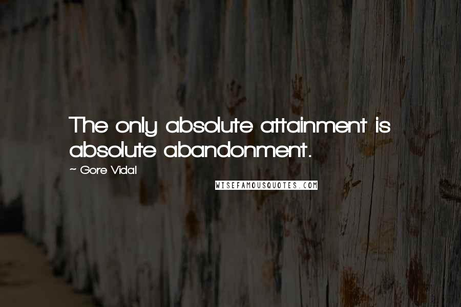 Gore Vidal quotes: The only absolute attainment is absolute abandonment.